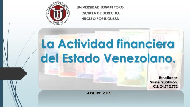 La Actividad financiera del Estado Venezolano. UNIVERSIDAD FERMIN TORO. ESCUELA DE DERECHO. NUCLEO PORTUGUESA. Estudiante:...