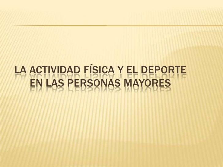 LA ACTIVIDAD FÍSICA Y EL DEPORTE   EN LAS PERSONAS MAYORES