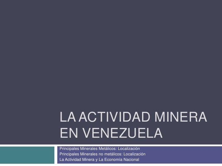 La Actividad Minera en Venezuela <br />Principales Minerales Metálicos: Localización<br />Principales Minerales no metálic...