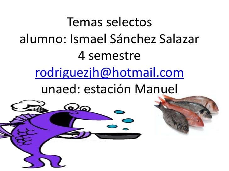 Temas selectos alumno: Ismael Sánchez Salazar 4 semestrerodriguezjh@hotmail.comunaed: estación Manuel<br />
