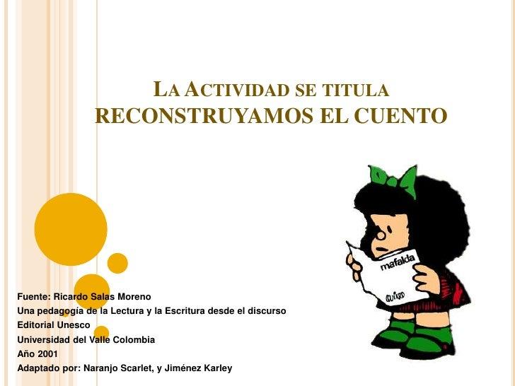 La Actividad se titula RECONSTRUYAMOS EL CUENTO <br />Fuente: Ricardo Salas Moreno<br />Una pedagogía de la Lectura y la E...