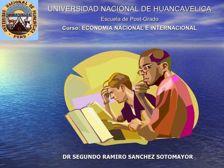 UNIVERSIDAD NACIONAL DE HUANCAVELICA Escuela de Post-Grado Curso: ECONOMIA NACIONAL E INTERNACIONAL DR SEGUNDO RAMIRO SANC...