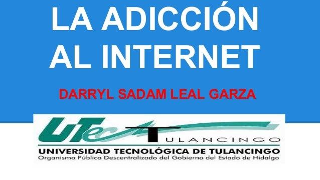 LA ADICCIÓN  AL INTERNET  DARRYL SADAM LEAL GARZA