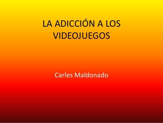 LA ADICCIÓN A LOS  VIDEOJUEGOS  Carles Maldonado