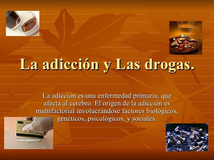 La adicción y Las drogas. La adicción es una enfermedad primaria, que afecta al cerebro. El origen de la adicción es multi...