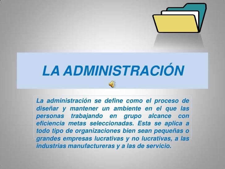 LA ADMINISTRACIÓN<br />La administración se define como el proceso de diseñar y mantener un ambiente en el que las persona...