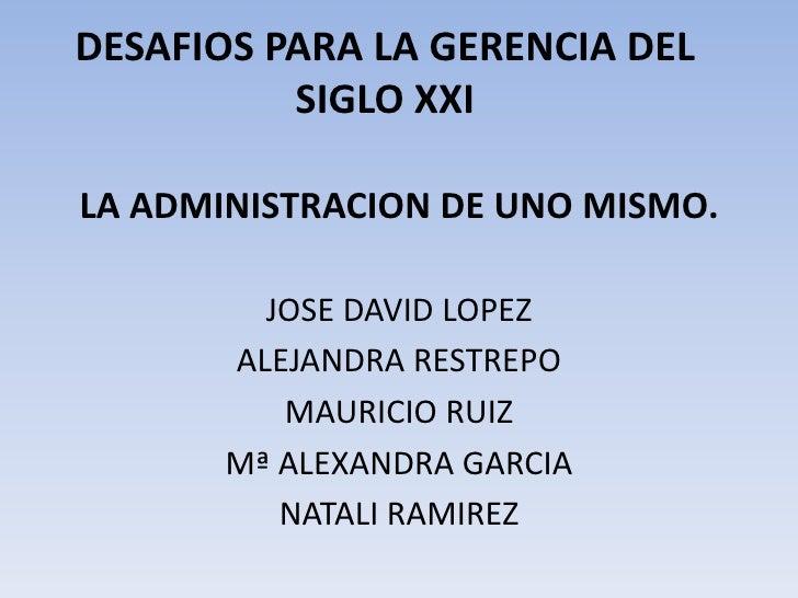 DESAFIOS PARA LA GERENCIA DEL SIGLO XXI<br />LA ADMINISTRACION DE UNO MISMO.<br />JOSE DAVID LOPEZ<br />ALEJANDRA RESTREPO...
