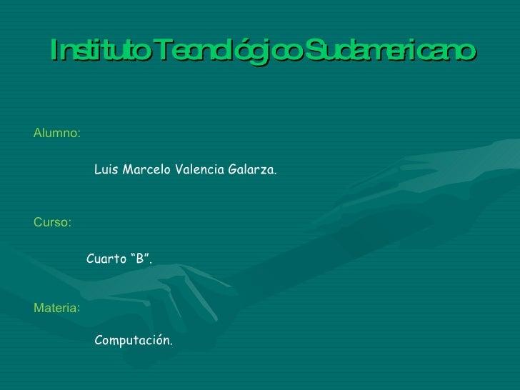"""Instituto Tecnológico Sudamericano Luis Marcelo Valencia Galarza. Cuarto """"B"""". Alumno: Curso: Materia : Computación."""