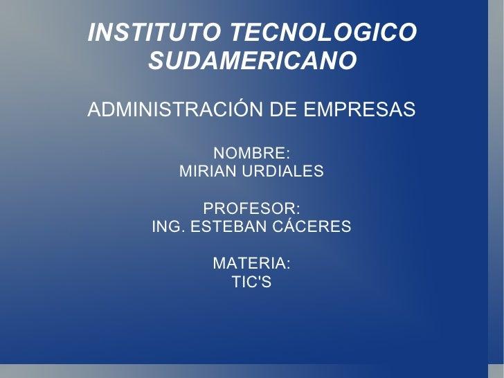 INSTITUTO TECNOLOGICO SUDAMERICANO ADMINISTRACIÓN DE EMPRESAS NOMBRE: MIRIAN URDIALES PROFESOR: ING. ESTEBAN CÁCERES MATER...