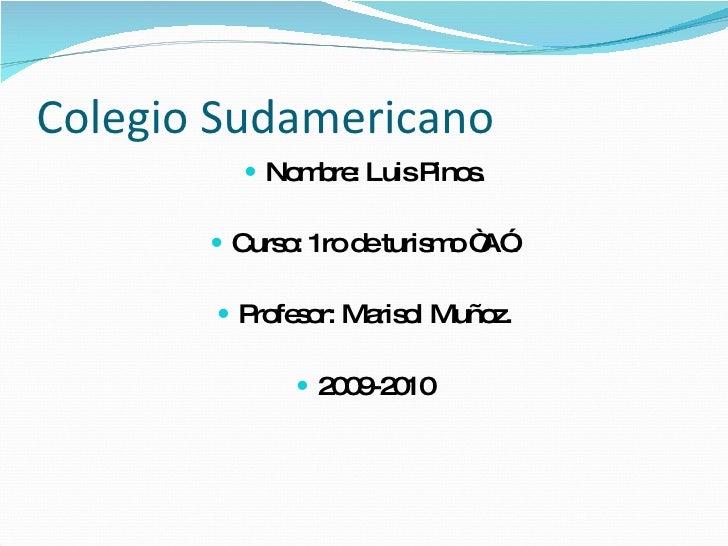 """Colegio Sudamericano <ul><li>Nombre: Luis Pinos. </li></ul><ul><li>Curso: 1ro de turismo """"A"""". </li></ul><ul><li>Profesor: ..."""