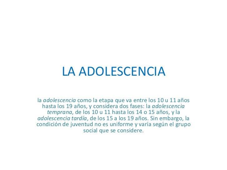 LA ADOLESCENCIA<br />la adolescencia como la etapa que va entre los 10 u 11 años hasta los 19 años, y considera dos fases:...