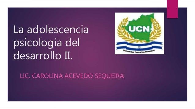 La adolescencia psicología del desarrollo II. LIC. CAROLINA ACEVEDO SEQUEIRA