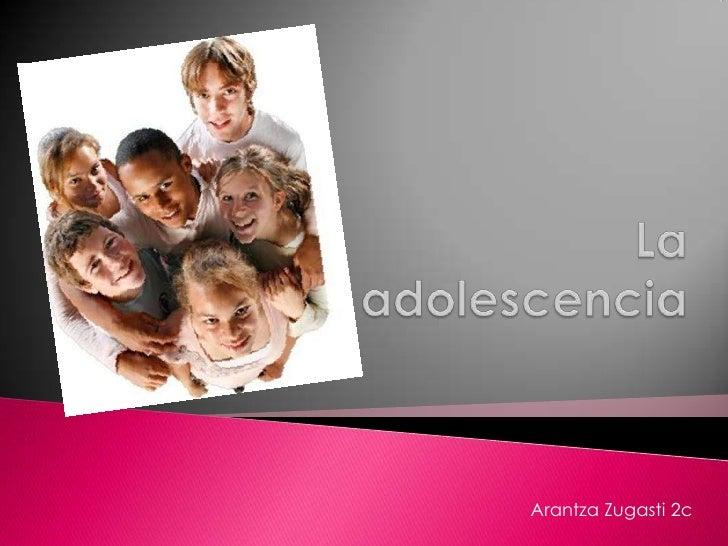La adolescencia <br />ArantzaZugasti 2c<br />