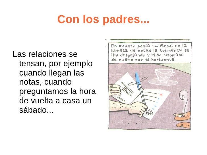 Con los padres...Las relaciones se tensan, por ejemplo cuando llegan las notas, cuando preguntamos la hora de vuelta a cas...