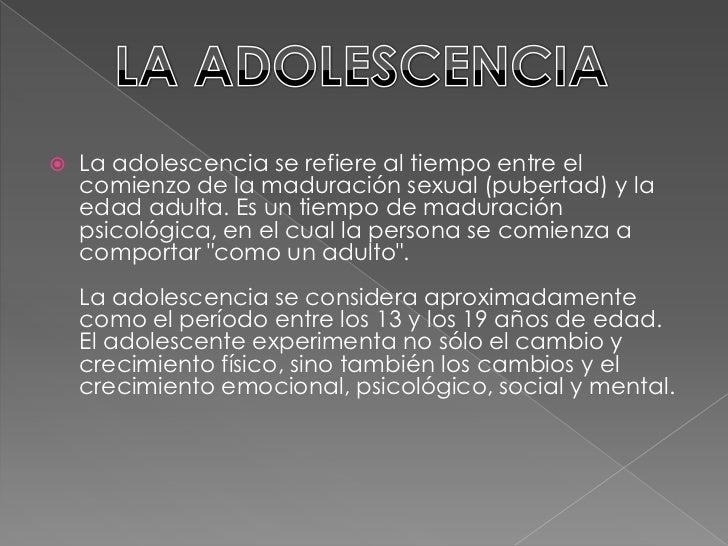 La adolescencia se refiere al tiempo entre el comienzo de la maduración sexual (pubertad) y la edad adulta. Es un tiempo d...