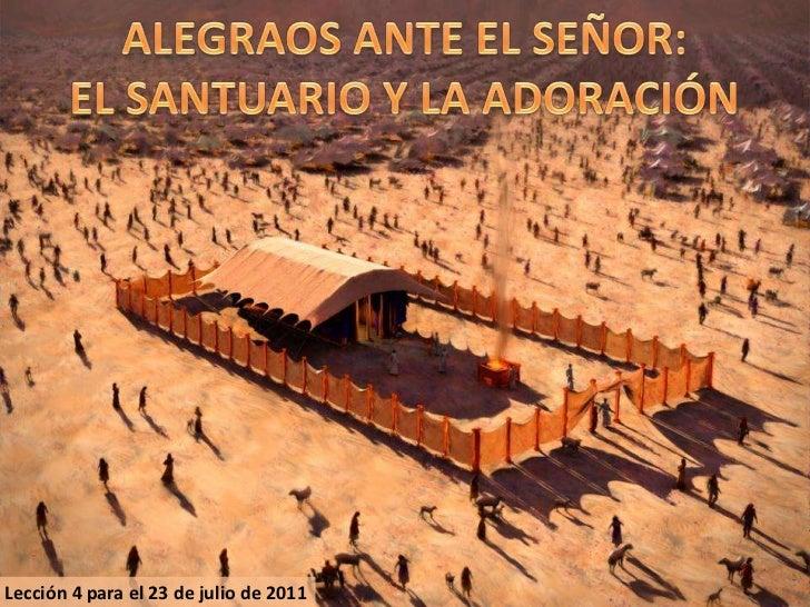 ALEGRAOS ANTE EL SEÑOR:<br />EL SANTUARIO Y LA ADORACIÓN<br />Lección 4 para el 23 de julio de 2011<br />