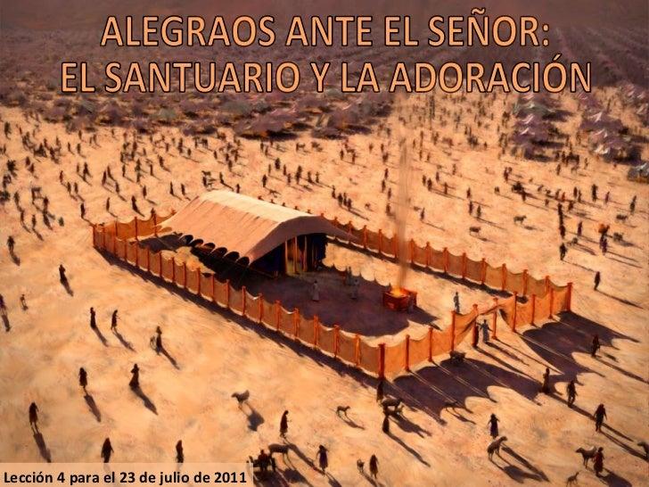 Lección 4 para el 23 de julio de 2011 ALEGRAOS ANTE EL SEÑOR: EL SANTUARIO Y LA ADORACIÓN