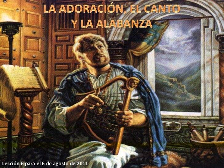 LA ADORACIÓN, EL CANTO Y LA ALABANZA<br />Lección 6 para el 6 de agosto de 2011<br />