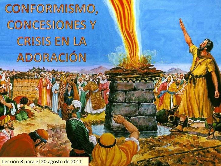 CONFORMISMO, CONCESIONES Y CRISIS EN LA ADORACIÓN<br />Lección 8 para el 20 agosto de 2011<br />