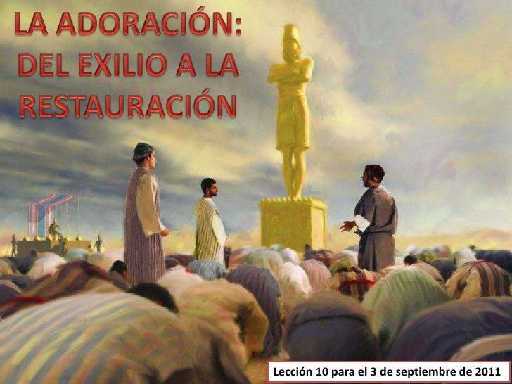 LA ADORACIÓN: DEL EXILIO A LA RESTAURACIÓN<br />Lección 10 para el 3 de septiembre de 2011<br />
