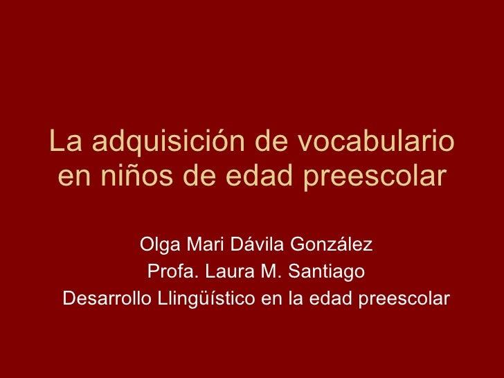 La adquisición de vocabulario en niños de edad preescolar Olga Mari Dávila González Profa. Laura M. Santiago Desarrollo Ll...