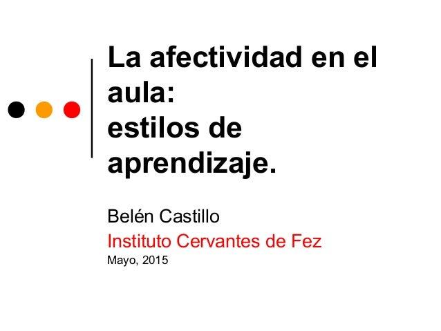 La afectividad en el aula: estilos de aprendizaje. Belén Castillo Instituto Cervantes de Fez Mayo, 2015