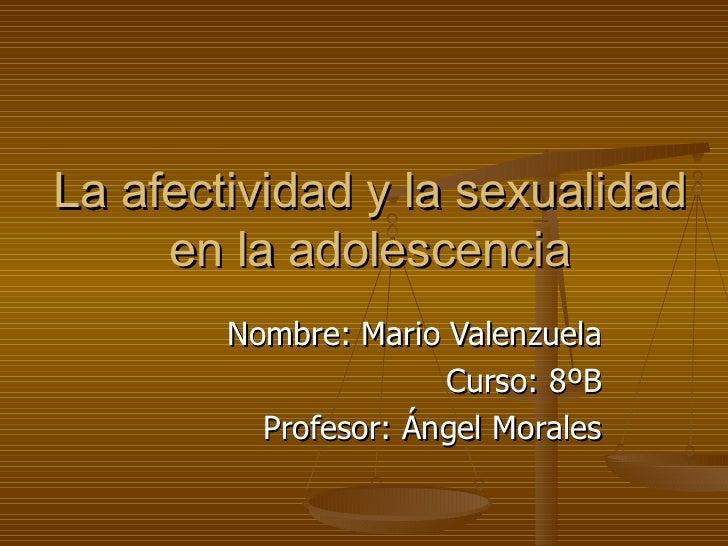 La afectividad y la sexualidad     en la adolescencia        Nombre: Mario Valenzuela                      Curso: 8ºB     ...
