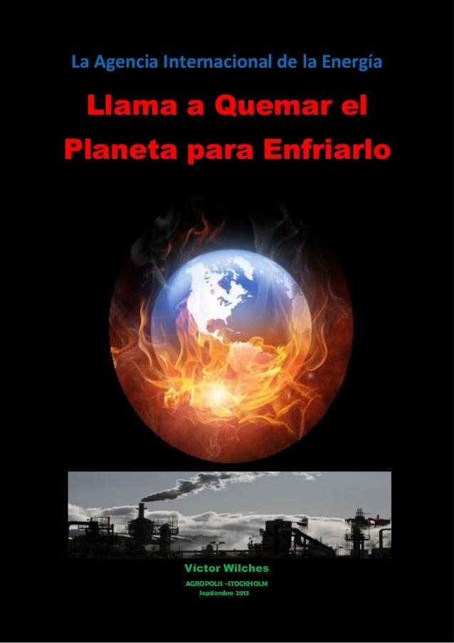 La Agencia Internacional de la Energía Llama a Quemar el Planeta para Enfriarlo Víctor Wilches Septiembre 2013 AGROPOLIS -...