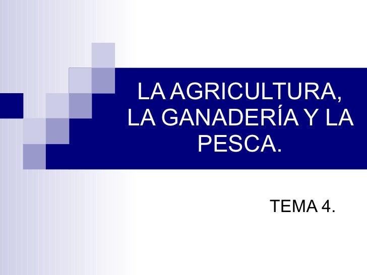 LA AGRICULTURA, LA GANADERÍA Y LA PESCA. TEMA 4.