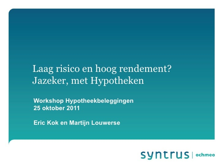 Laag risico en hoog rendement?Jazeker, met HypothekenWorkshop Hypotheekbeleggingen25 oktober 2011Eric Kok en Martijn Louwe...