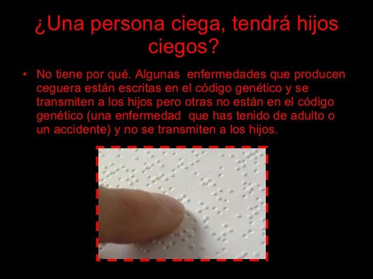¿Una persona ciega, tendrá hijos              ciegos? • No tiene por qué. Algunas enfermedades que producen   ceguera está...