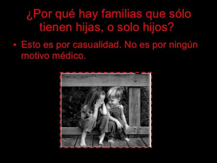 ¿Por qué hay familias que sólo     tienen hijas, o solo hijos? • Esto es por casualidad. No es por ningún   motivo médico.