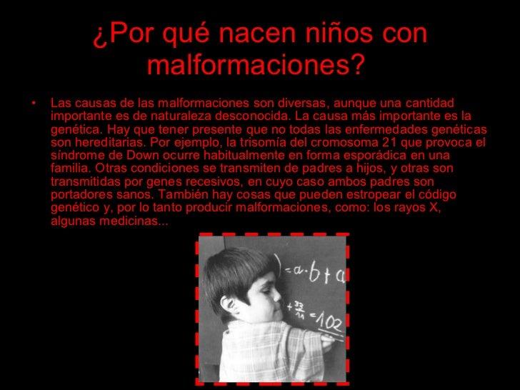¿Por qué nacen niños con              malformaciones? •   Las causas de las malformaciones son diversas, aunque una cantid...
