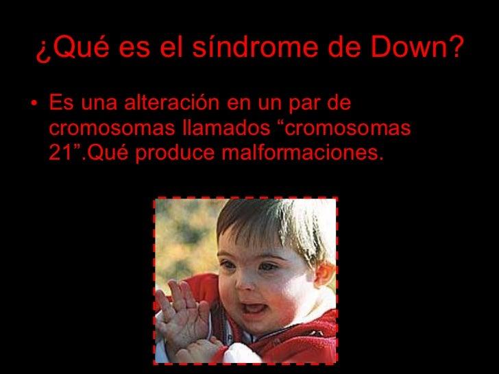 """¿Qué es el síndrome de Down? • Es una alteración en un par de   cromosomas llamados """"cromosomas   21"""".Qué produce malforma..."""