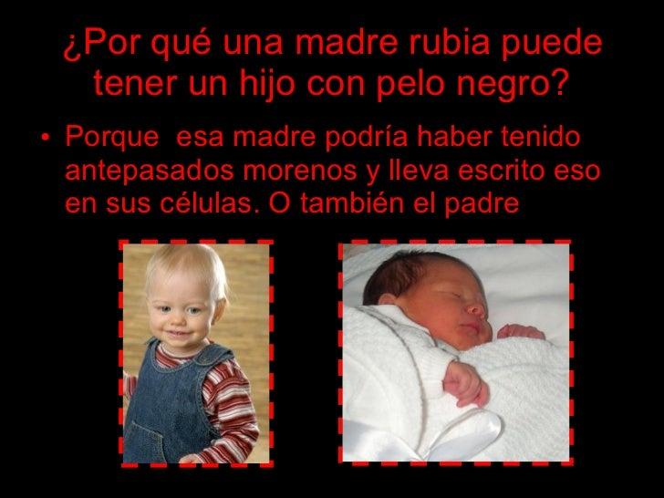 ¿Por qué una madre rubia puede   tener un hijo con pelo negro? • Porque esa madre podría haber tenido   antepasados moreno...