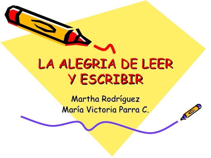 LA ALEGRIA DE LEER Y ESCRIBIR Martha Rodríguez María Victoria Parra C.