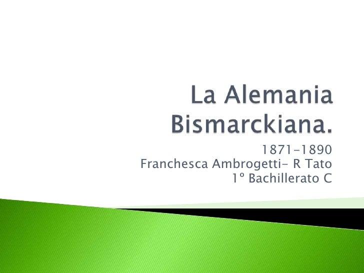 La Alemania Bismarckiana.<br />1871-1890<br />FranchescaAmbrogetti- R Tato<br />1º Bachillerato C<br />