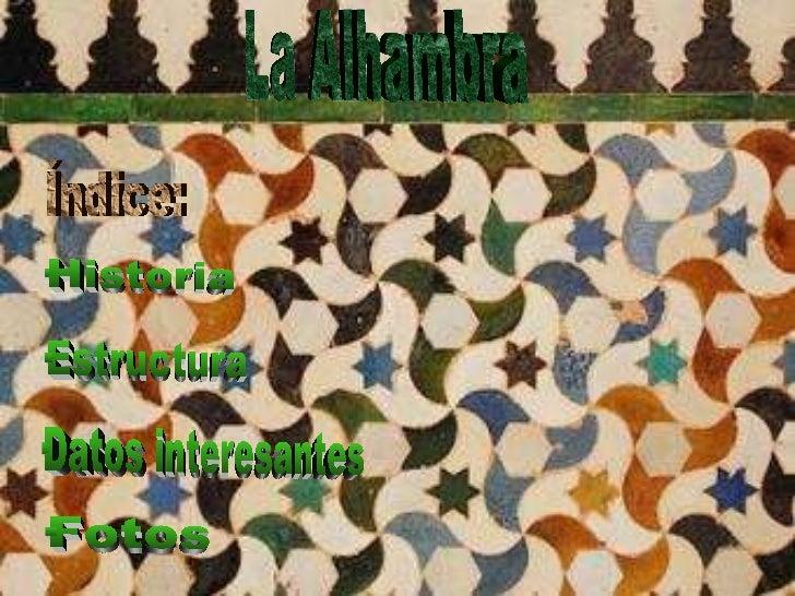 La Alhambra Índice: ·Historia ·Estructura ·Datos interesantes ·Fotos