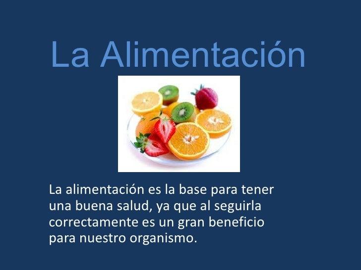 La Alimentación <br />La alimentación es la base para tener una buena salud, ya que al seguirla correctamente es un gran b...