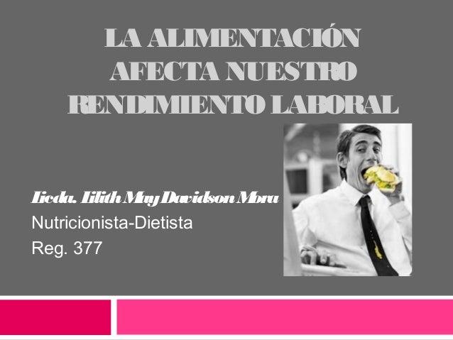 LA ALIMENTACIÓN AFECTA NUESTRO RENDIMIENTO LABORAL Licda. LilithMayDavidsonMora Nutricionista-Dietista Reg. 377