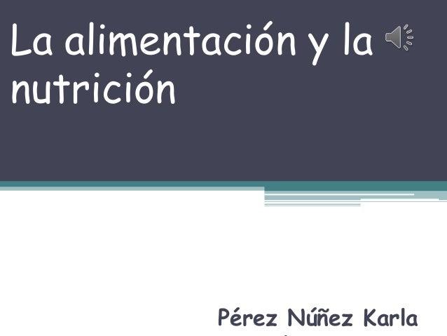 La alimentación y lanutriciónPérez Núñez Karla