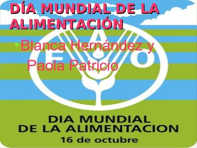 DÍA MUNDIAL DE LAALIMENTACIÓN    ●        Blanca Hernández y         Paola Patricio