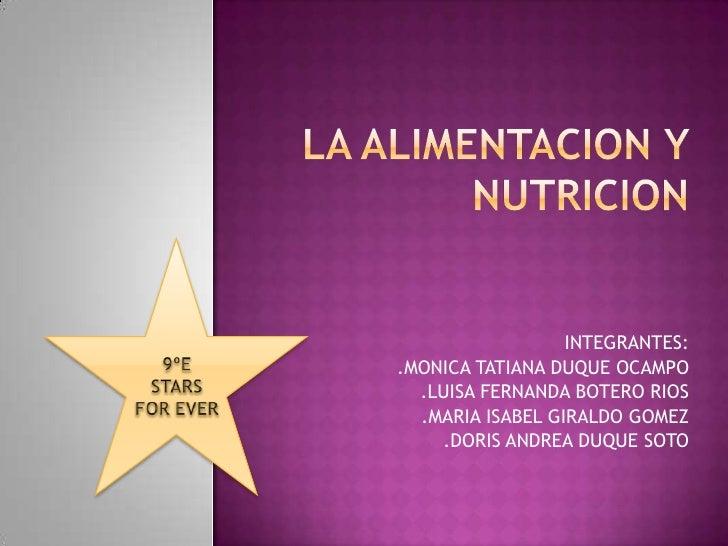 LA ALIMENTACION Y NUTRICION<br />9ºE<br />STARS FOR EVER<br />INTEGRANTES:<br />.MONICA TATIANA DUQUE OCAMPO<br />.LUISA F...