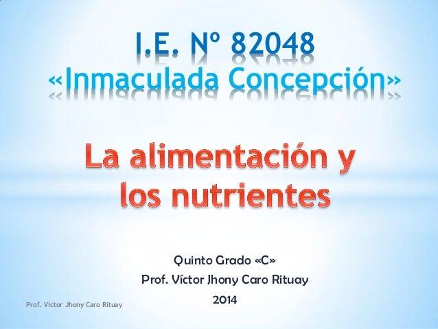 Quinto Grado «C» Prof. Víctor Jhony Caro Rituay 2014 I.E. Nº 82048 «Inmaculada Concepción» Prof. Víctor Jhony Caro Rituay