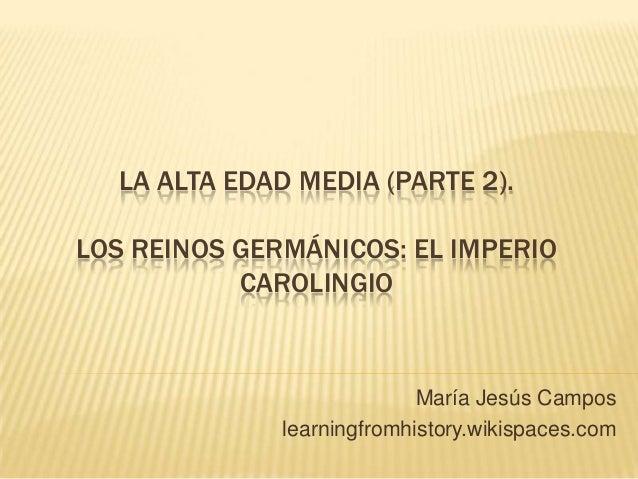 LA ALTA EDAD MEDIA (PARTE 2). LOS REINOS GERMÁNICOS: EL IMPERIO CAROLINGIO María Jesús Campos learningfromhistory.wikispac...
