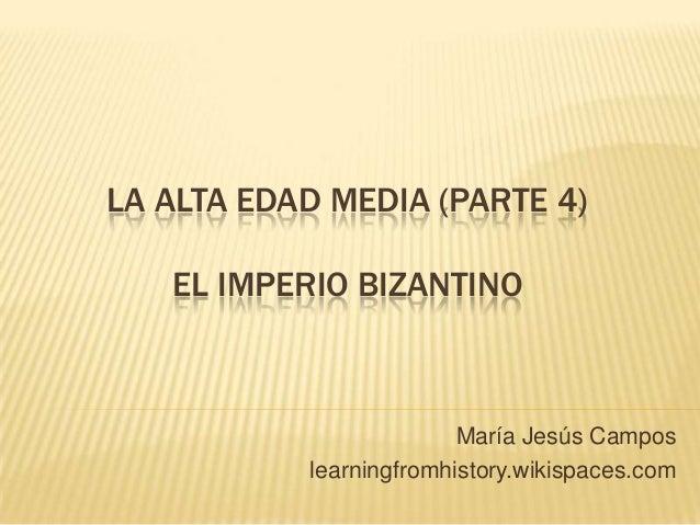 LA ALTA EDAD MEDIA (PARTE 4) EL IMPERIO BIZANTINO María Jesús Campos learningfromhistory.wikispaces.com
