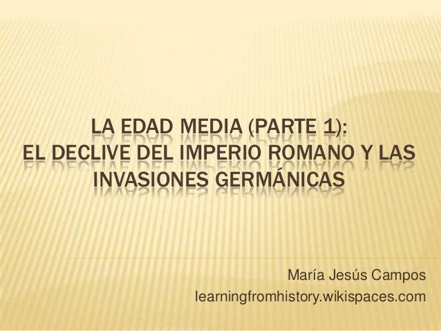 LA EDAD MEDIA (PARTE 1): EL DECLIVE DEL IMPERIO ROMANO Y LAS INVASIONES GERMÁNICAS María Jesús Campos learningfromhistory....
