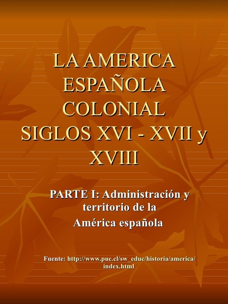 LA AMERICA ESPAÑOLA COLONIAL SIGLOS XVI - XVII y XVIII PARTE I: Administración y territorio de la América española  Fuente...