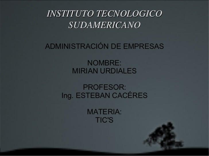 INSTITUTO TECNOLOGICO SUDAMERICANO ADMINISTRACIÓN DE EMPRESAS NOMBRE: MIRIAN URDIALES PROFESOR: Ing. ESTEBAN CACÉRES MATER...