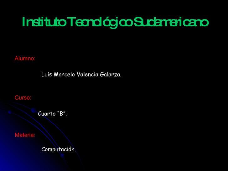 """Instituto Tecnológico Sudamericano Luis Marcelo Valencia Galarza. Cuarto """"B"""". Alumno: Curso: Materia : Computación. http:/..."""